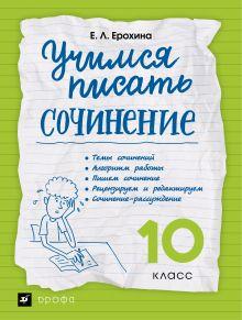 Учимся писать сочинение. Литература. 10 класс. Рабочая тетрадь