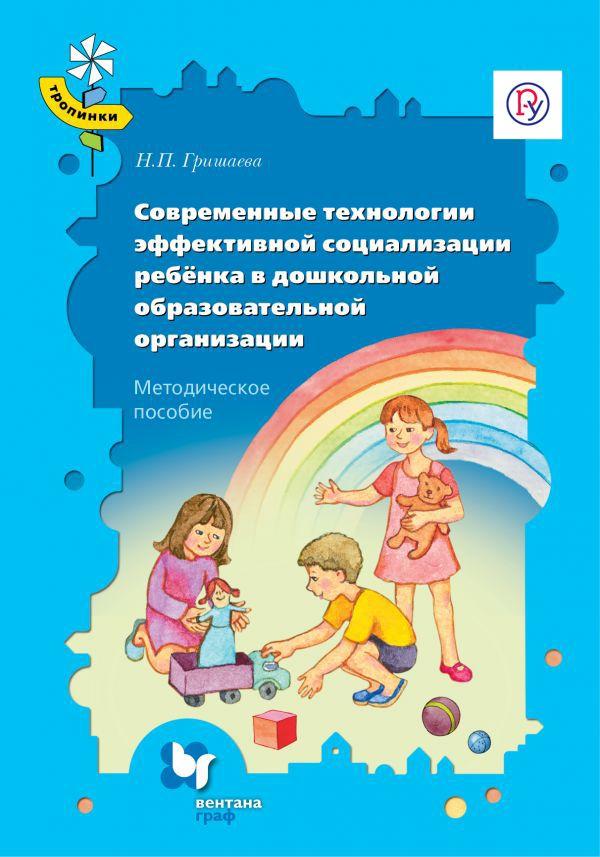 Современные технологии эффективной социализации ребёнка в дошкольной образовательной организации. 3-7 лет. Методическое пособие