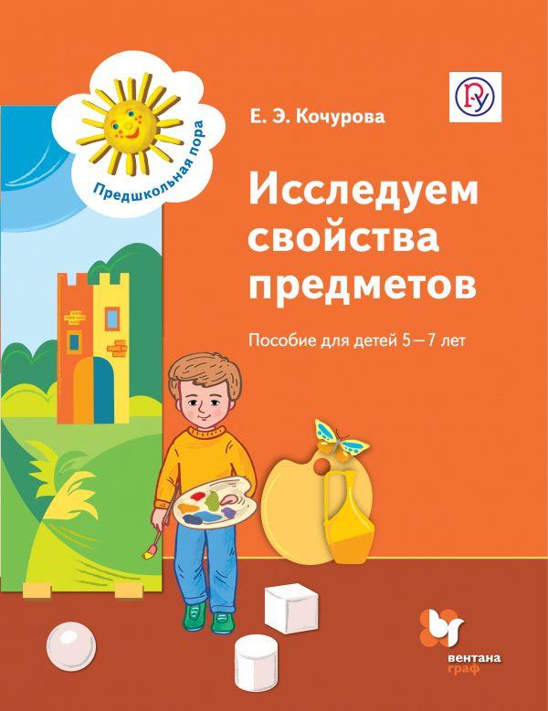 «Исследуем свойства предметов. Пособие для детей 5-7 лет. Учебное пособие